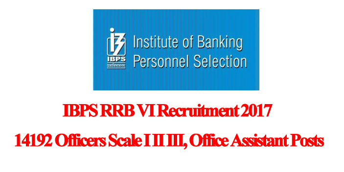 IBPS RRB VI  Recruiting 14192 Officers Scale I II III, Office Assistant Posts 2017